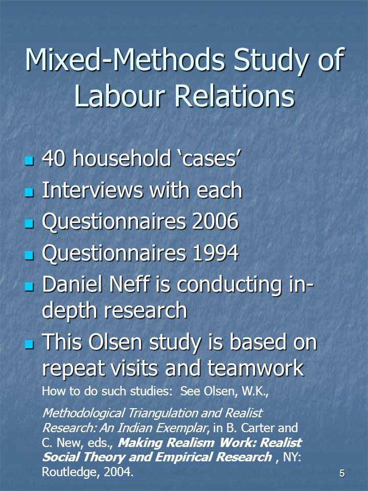 5 Mixed-Methods Study of Labour Relations 40 household 'cases' 40 household 'cases' Interviews with each Interviews with each Questionnaires 2006 Questionnaires 2006 Questionnaires 1994 Questionnaires 1994 Daniel Neff is conducting in- depth research Daniel Neff is conducting in- depth research This Olsen study is based on repeat visits and teamwork This Olsen study is based on repeat visits and teamwork How to do such studies: See Olsen, W.K., Methodological Triangulation and Realist Research: An Indian Exemplar, in B.