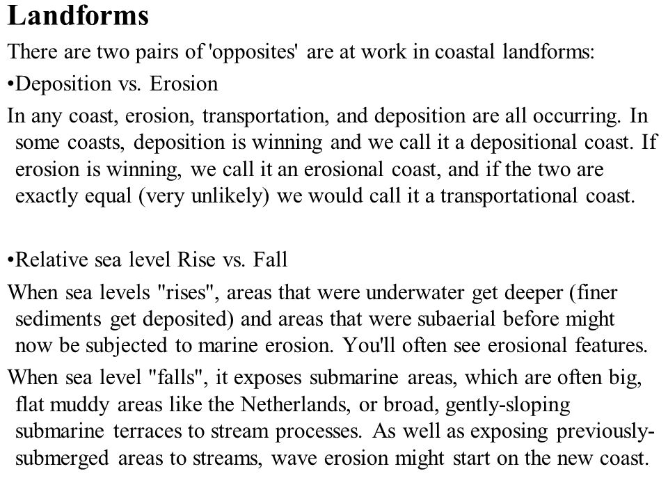 Landforms There are two pairs of 'opposites' are at work in coastal landforms: Deposition vs. Erosion In any coast, erosion, transportation, and depos