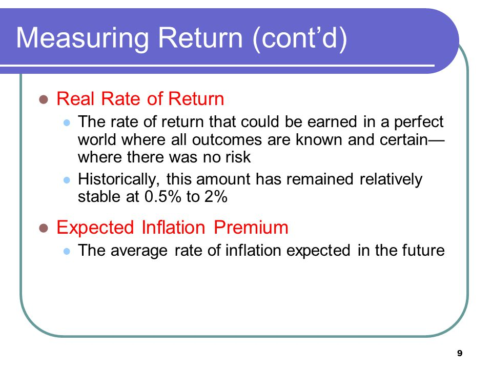 10 Measuring Return (cont'd) Risk-free Rate The rate of return that can be earned on a risk-free investment The sum of the real rate of return and the expected inflation premium The most common risk-free investment is considered to be the 3-month U.S.