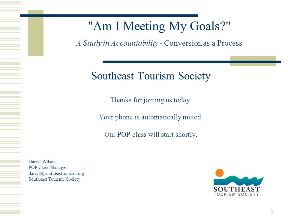 1 Am I Meeting My Goals? A Study in Accountability - Conversion as a Process Southeast Tourism Society Thanks for joining us today.