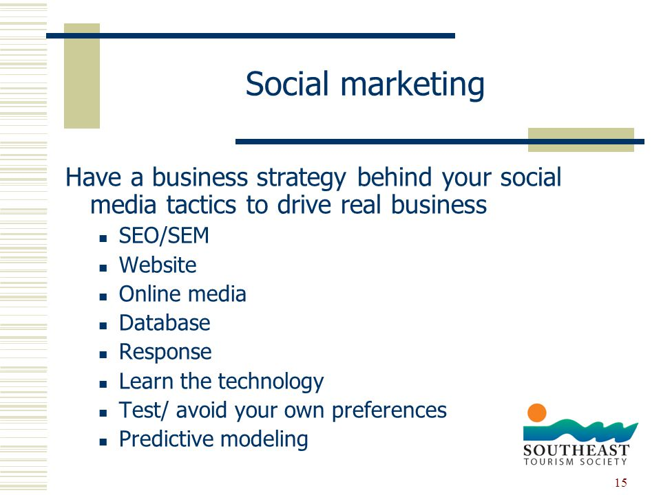 15 Social marketing Have a business strategy behind your social media tactics to drive real business SEO/SEM Website Online media Database Response Learn the technology Test/ avoid your own preferences Predictive modeling