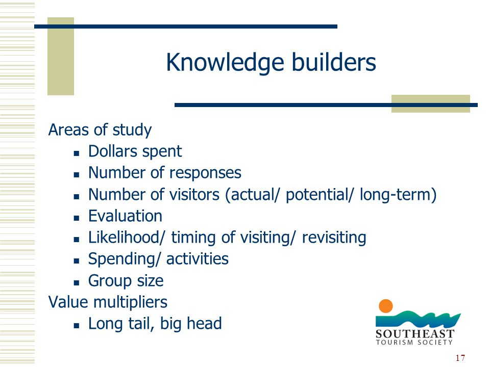 17 Knowledge builders Areas of study Dollars spent Number of responses Number of visitors (actual/ potential/ long-term) Evaluation Likelihood/ timing of visiting/ revisiting Spending/ activities Group size Value multipliers Long tail, big head