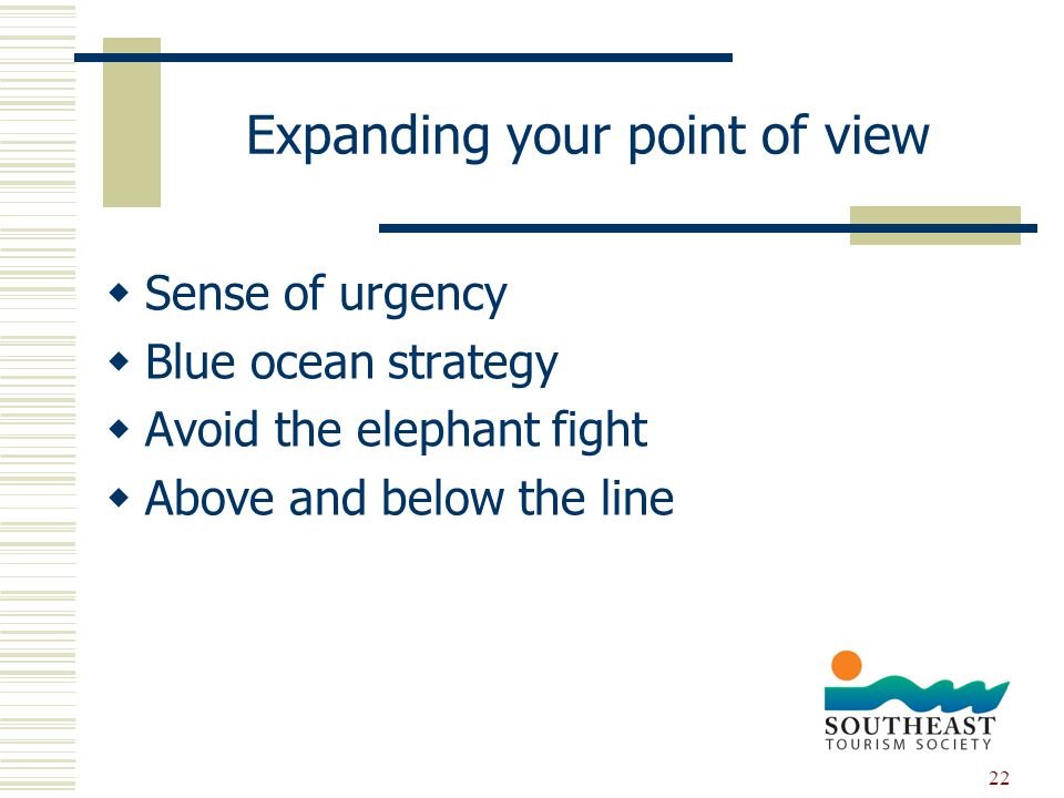 22 Expanding your point of view  Sense of urgency  Blue ocean strategy  Avoid the elephant fight  Above and below the line