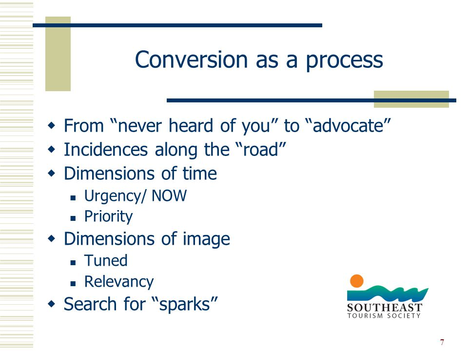 7 Conversion as a process  From never heard of you to advocate  Incidences along the road  Dimensions of time Urgency/ NOW Priority  Dimensions of image Tuned Relevancy  Search for sparks