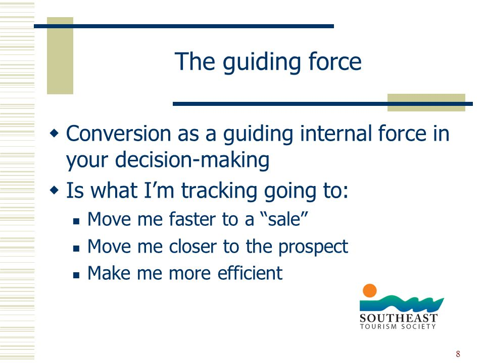 8 The guiding force  Conversion as a guiding internal force in your decision-making  Is what I'm tracking going to: Move me faster to a sale Move me closer to the prospect Make me more efficient