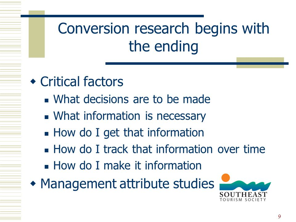 9 Conversion research begins with the ending  Critical factors What decisions are to be made What information is necessary How do I get that information How do I track that information over time How do I make it information  Management attribute studies