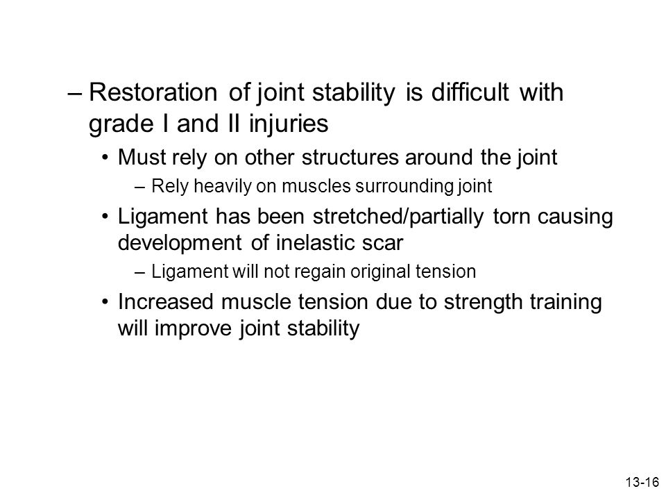 13-16 –Restoration of joint stability is difficult with grade I and II injuries Must rely on other structures around the joint –Rely heavily on muscle