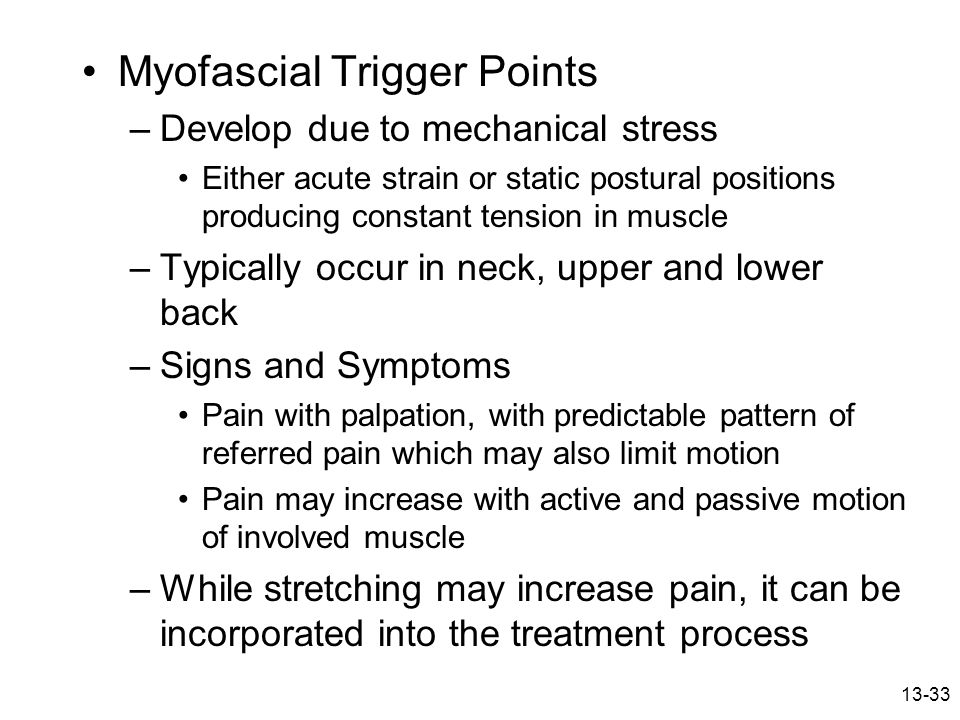13-33 Myofascial Trigger Points –Develop due to mechanical stress Either acute strain or static postural positions producing constant tension in muscl