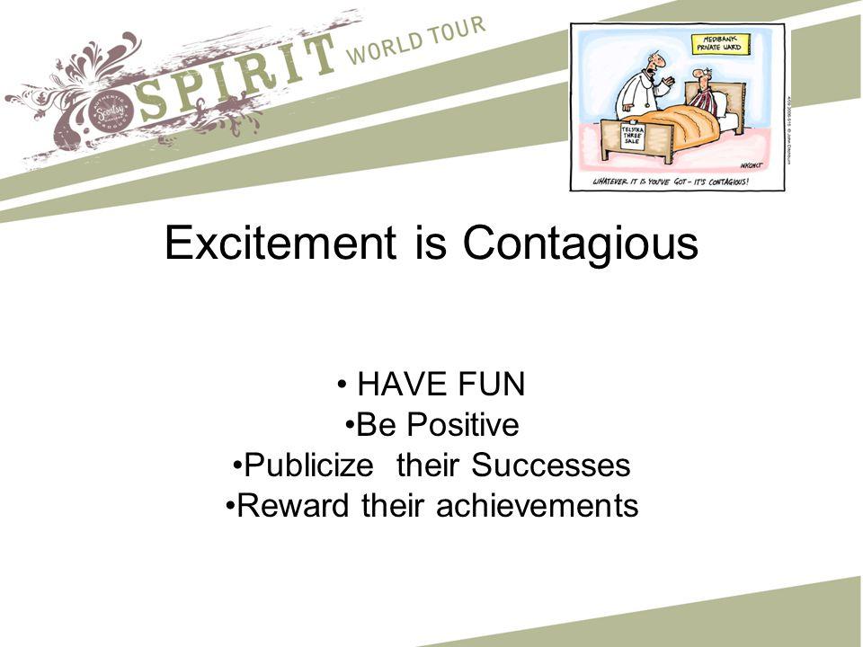 Excitement is Contagious HAVE FUN Be Positive Publicize their Successes Reward their achievements