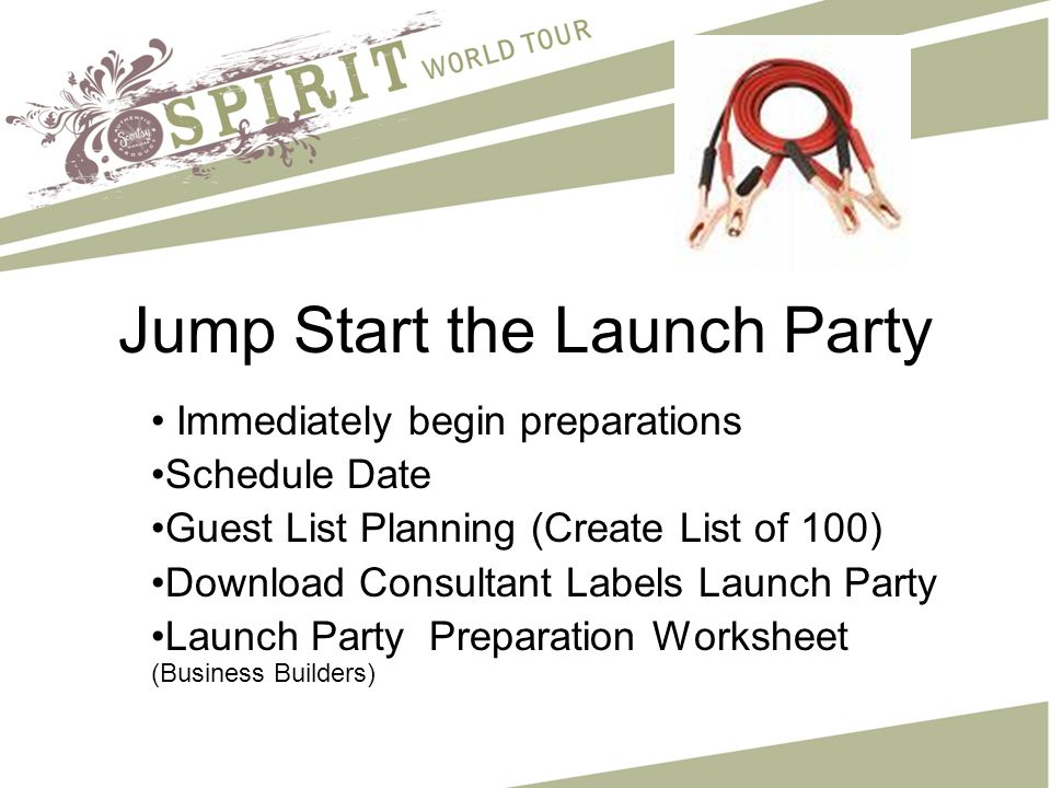 Jump Start the Launch Party Immediately begin preparations Schedule Date Guest List Planning (Create List of 100) Download Consultant Labels Launch Party Launch Party Preparation Worksheet (Business Builders)