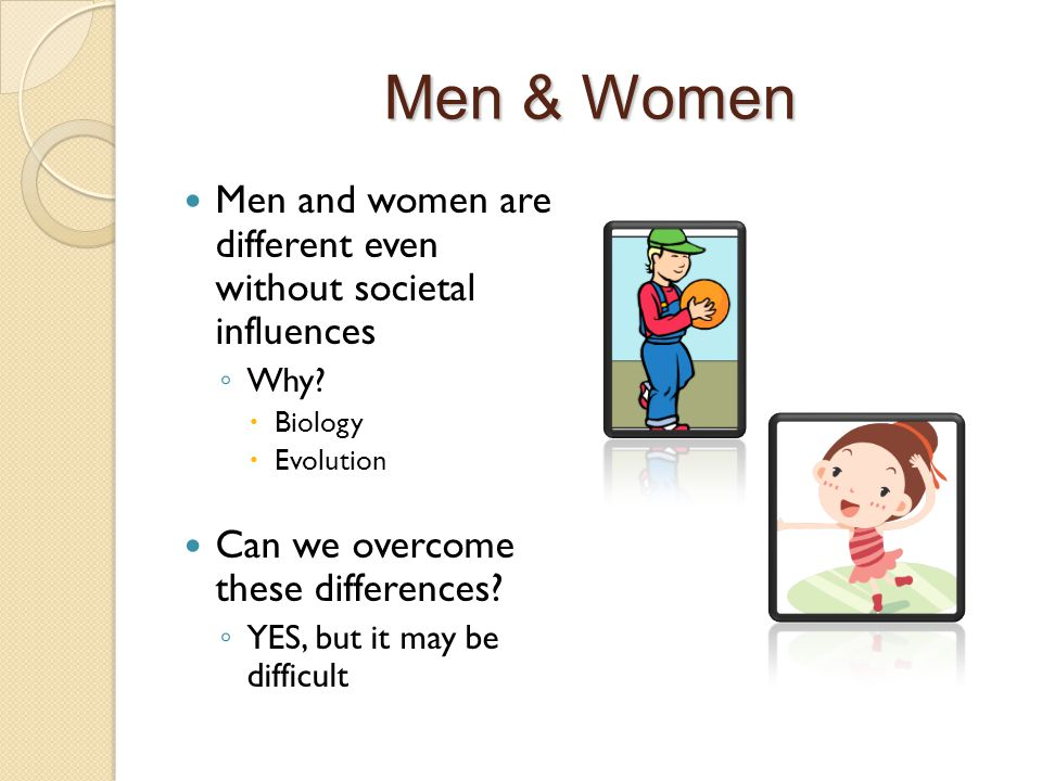 Men & Women Men and women are different even without societal influences ◦ Why.