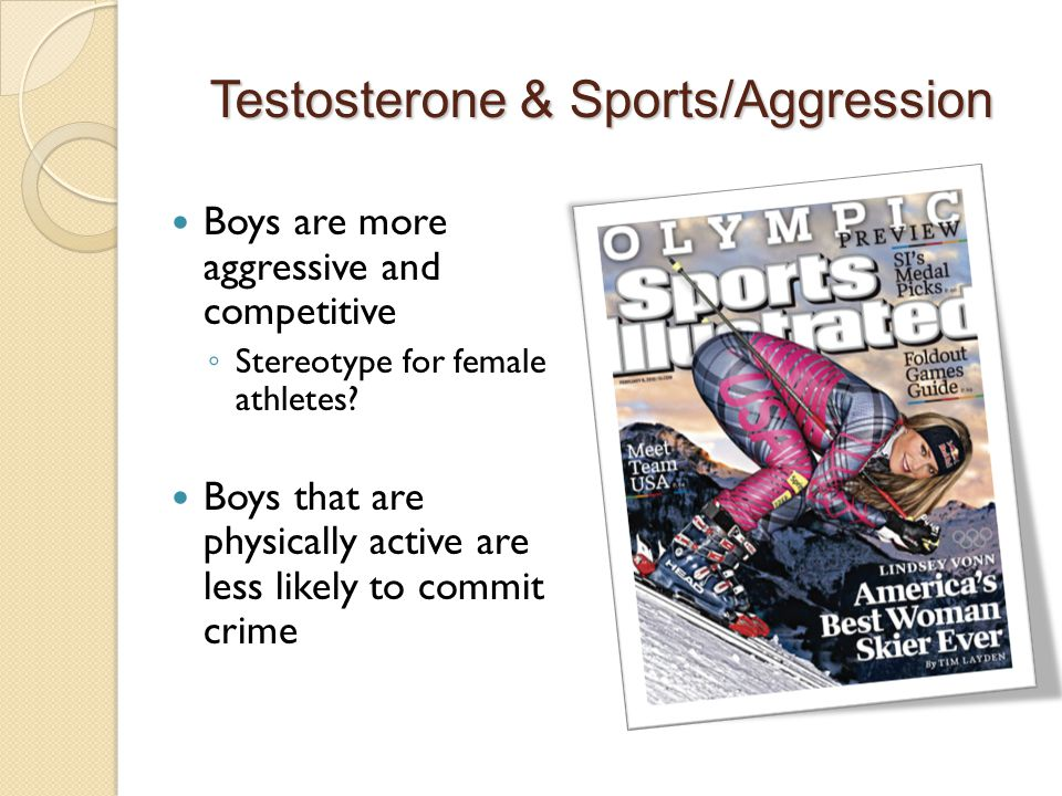 Testosterone & Sports/Aggression Boys are more aggressive and competitive ◦ Stereotype for female athletes.
