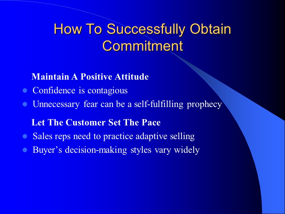How To Successfully Obtain Commitment Maintain A Positive Attitude Confidence is contagious Unnecessary fear can be a self-fulfilling prophecy Let The Customer Set The Pace Sales reps need to practice adaptive selling Buyer's decision-making styles vary widely