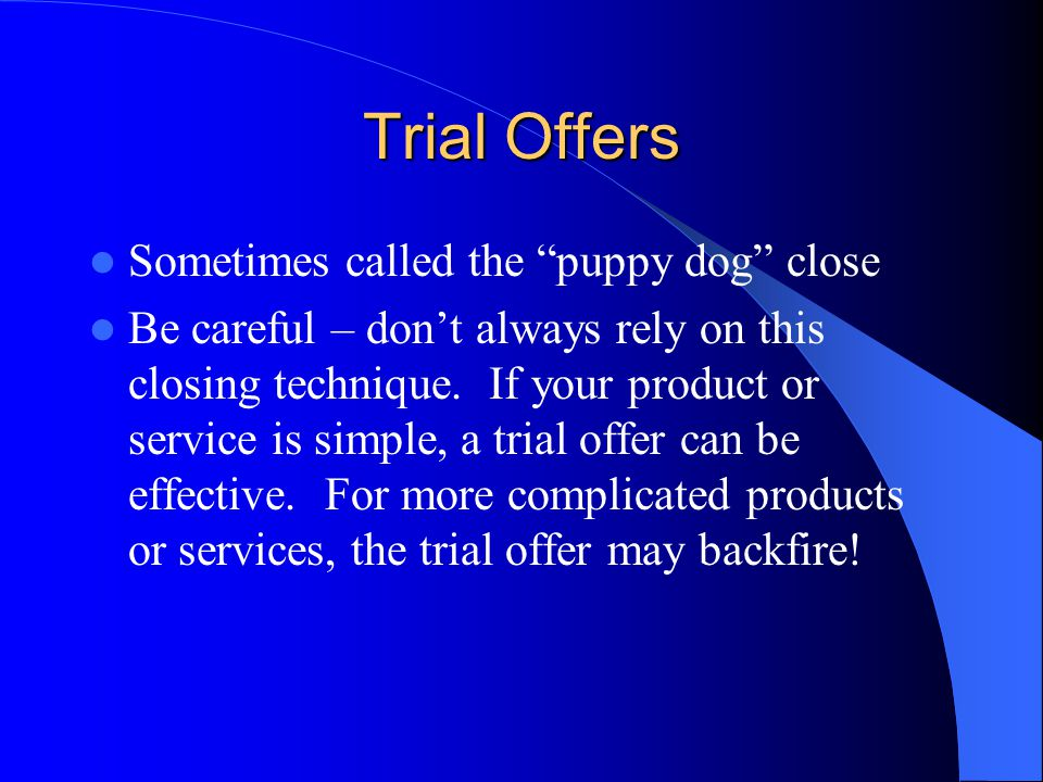 Trial Offers Sometimes called the puppy dog close Be careful – don't always rely on this closing technique.