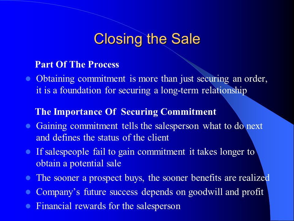 Closing the Sale Part Of The Process Obtaining commitment is more than just securing an order, it is a foundation for securing a long-term relationship The Importance Of Securing Commitment Gaining commitment tells the salesperson what to do next and defines the status of the client If salespeople fail to gain commitment it takes longer to obtain a potential sale The sooner a prospect buys, the sooner benefits are realized Company's future success depends on goodwill and profit Financial rewards for the salesperson