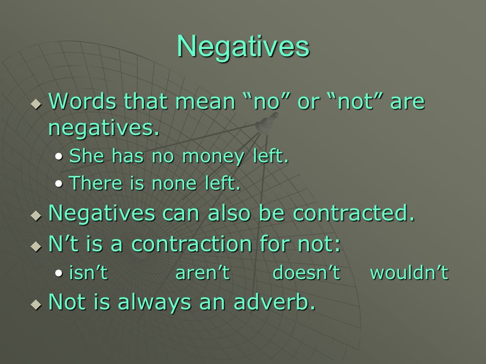 "Negatives WWWWords that mean ""no"" or ""not"" are negatives. She has no money left. There is none left. NNNNegatives can also be contracted. NN"