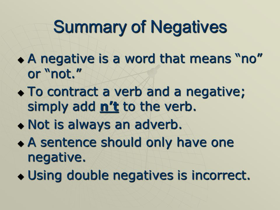 Summary of Negatives  A negative is a word that means no or not.  To contract a verb and a negative; simply add n't to the verb.