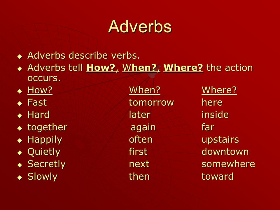 Adverbs  Adverbs describe verbs.  Adverbs tell How?, When?, Where? the action occurs.  How?When? Where?  Fasttomorrow here  Hardlater inside  to