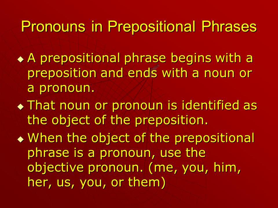 Pronouns in Prepositional Phrases  A  A prepositional phrase begins with a preposition and ends with a noun or a pronoun.