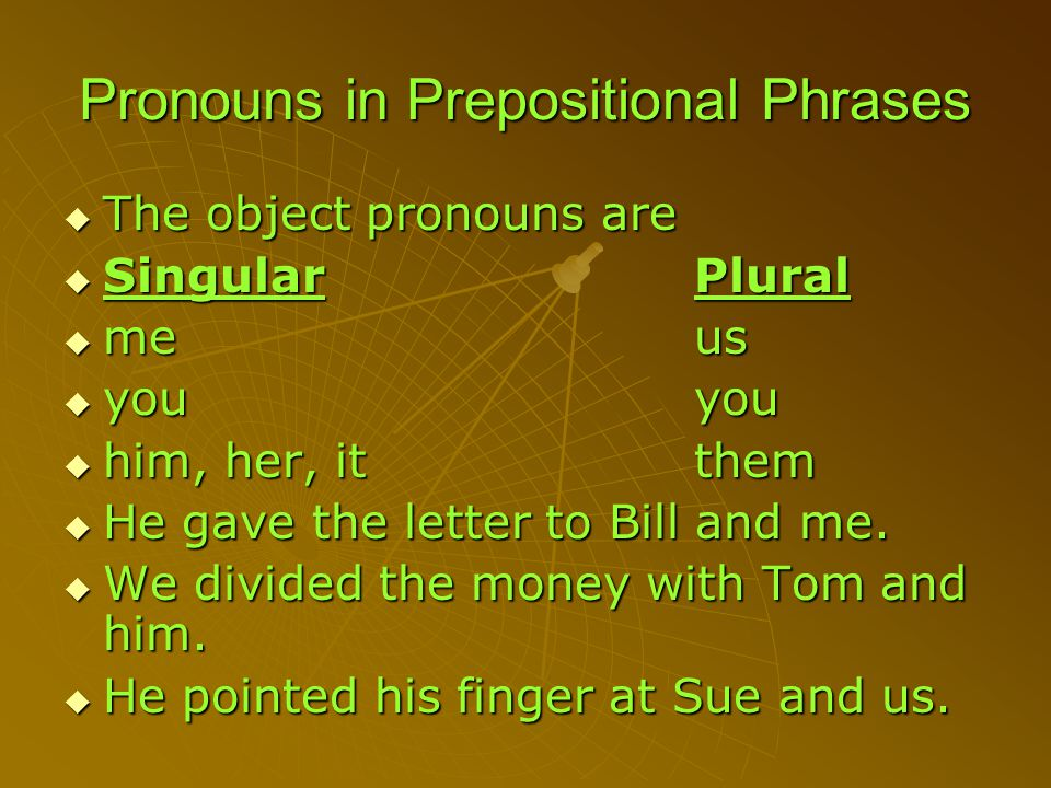 Pronouns in Prepositional Phrases TTTThe object pronouns are SSSSingularPlural mmmmeus yyyyouyou hhhhim, her, itthem HHHHe gave the letter to Bill and me.