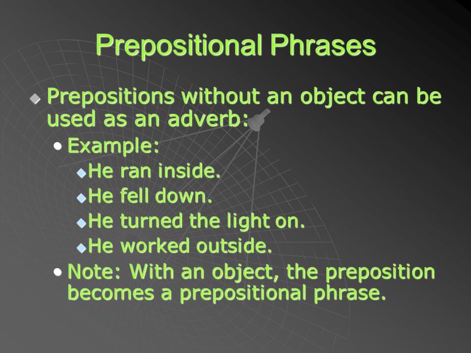 Prepositional Phrases  Prepositions  Prepositions without an object can be used as an adverb: Example:Example:  He  He ran inside. fell down. turn