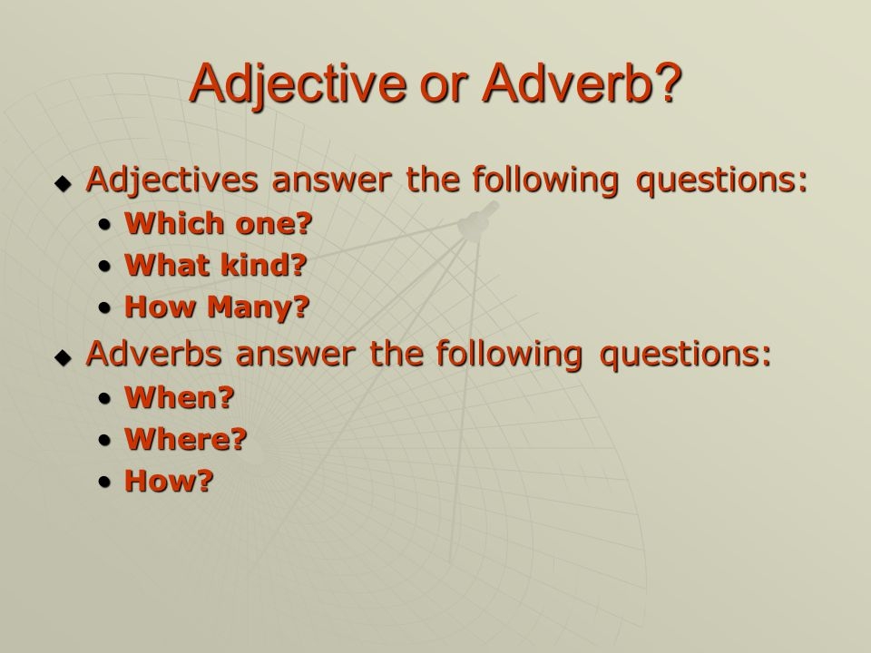 Adjective or Adverb? AAAAdjectives answer the following questions: Which one? What kind? How Many? AAAAdverbs answer the following questions:
