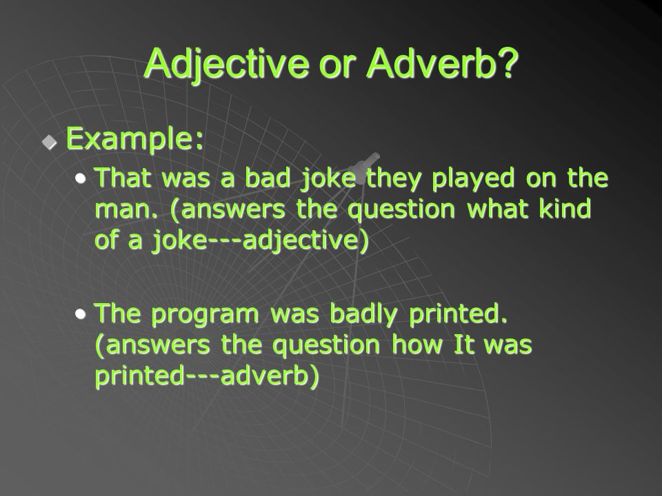 Adjective or Adverb. EEEExample: That was a bad joke they played on the man.