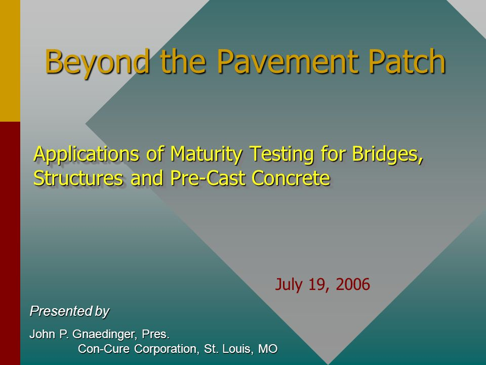 Beyond the Pavement Patch Applications of Maturity Testing for Bridges, Structures and Pre-Cast Concrete Presented by John P.