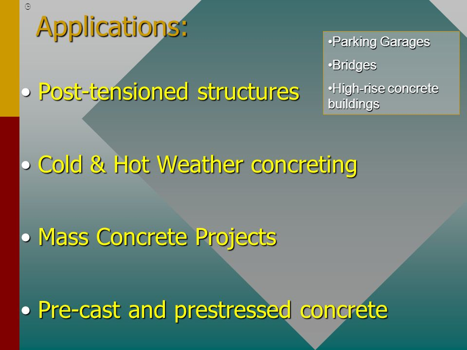 Applications: Post-tensioned structuresPost-tensioned structures Cold & Hot Weather concretingCold & Hot Weather concreting Mass Concrete ProjectsMass Concrete Projects Pre-cast and prestressed concretePre-cast and prestressed concrete Parking GaragesParking Garages BridgesBridges High-rise concrete buildingsHigh-rise concrete buildings 