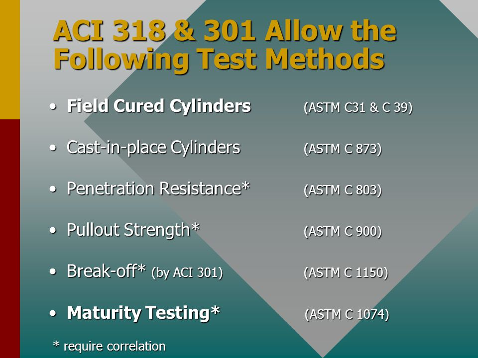 ACI 318 & 301 Allow the Following Test Methods Field Cured Cylinders (ASTM C31 & C 39)Field Cured Cylinders (ASTM C31 & C 39) Cast-in-place Cylinders (ASTM C 873)Cast-in-place Cylinders (ASTM C 873) Penetration Resistance* (ASTM C 803)Penetration Resistance* (ASTM C 803) Pullout Strength* (ASTM C 900)Pullout Strength* (ASTM C 900) Break-off* (by ACI 301) (ASTM C 1150)Break-off* (by ACI 301) (ASTM C 1150) Maturity Testing* (ASTM C 1074)Maturity Testing* (ASTM C 1074) * require correlation * require correlation