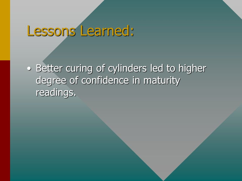 Lessons Learned: Better curing of cylinders led to higher degree of confidence in maturity readings.Better curing of cylinders led to higher degree of confidence in maturity readings.