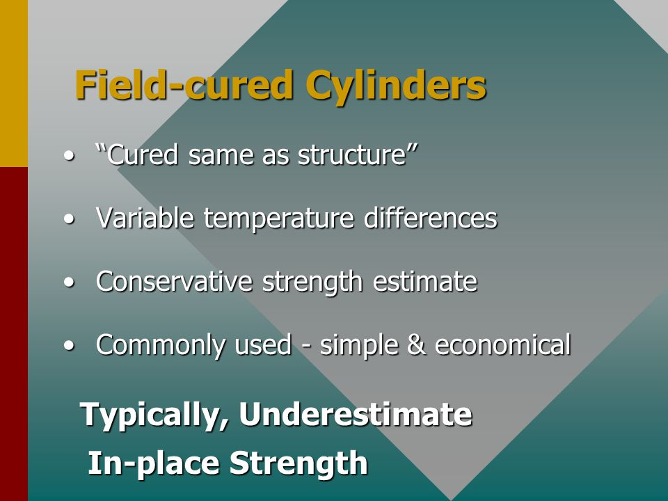 Field-cured Cylinders Cured same as structure Cured same as structure Variable temperature differences Variable temperature differences Conservative strength estimate Conservative strength estimate Commonly used - simple & economical Commonly used - simple & economical Typically, Underestimate In-place Strength Typically, Underestimate In-place Strength