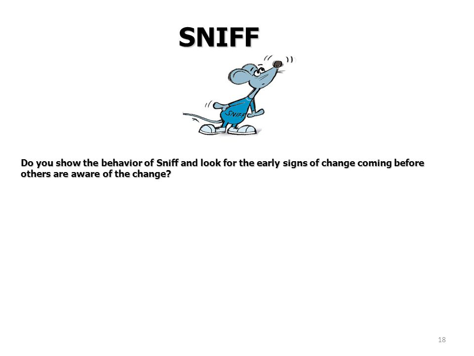18 SNIFF Do you show the behavior of Sniff and look for the early signs of change coming before others are aware of the change