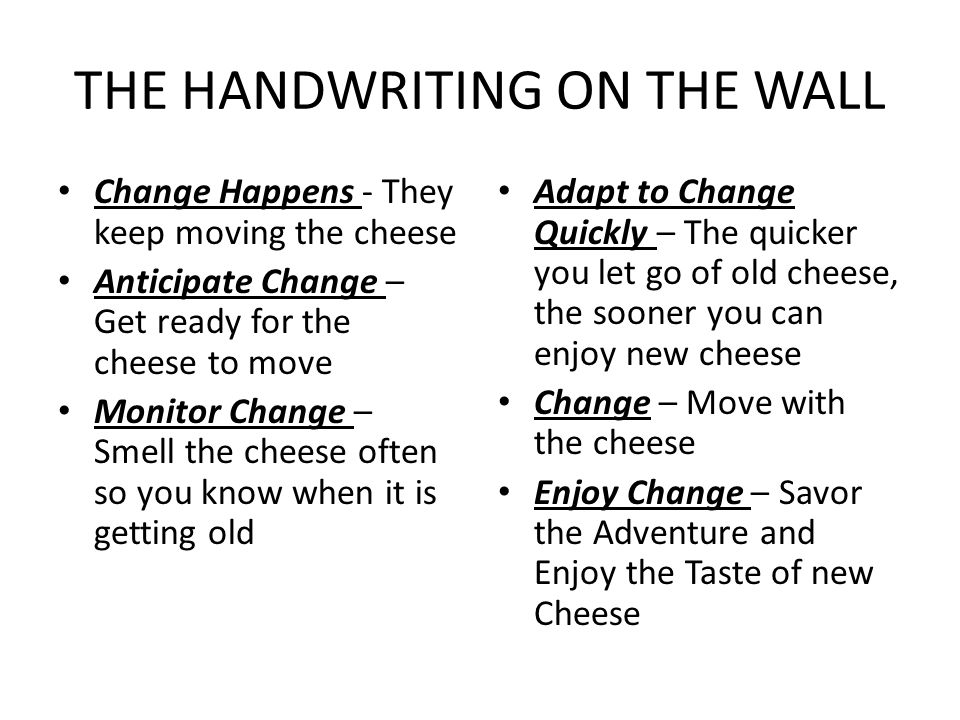 THE HANDWRITING ON THE WALL Change Happens - They keep moving the cheese Anticipate Change – Get ready for the cheese to move Monitor Change – Smell t