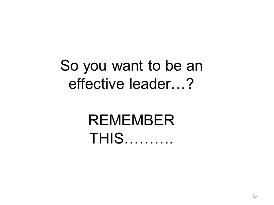32 So you want to be an effective leader… REMEMBER THIS……….