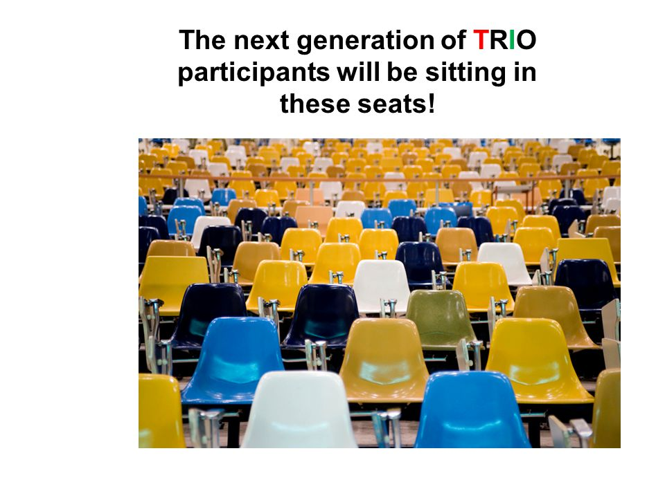 The next generation of TRIO participants will be sitting in these seats!