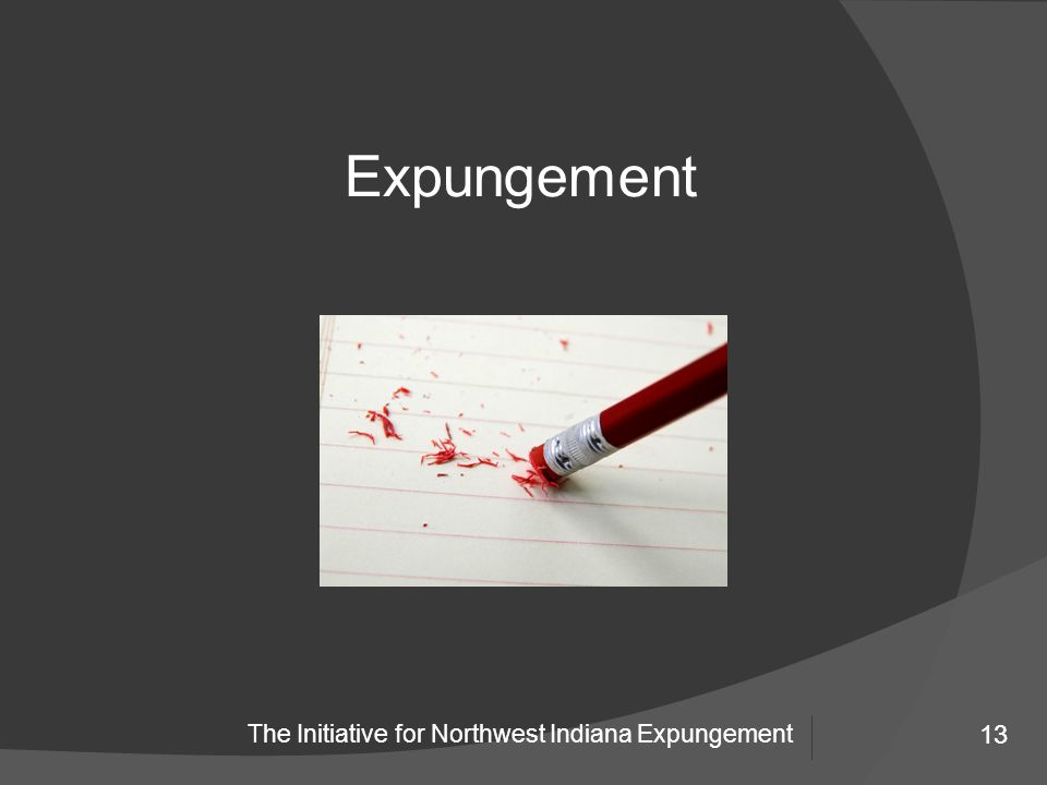 13 The Initiative for Northwest Indiana Expungement 13 Expungement