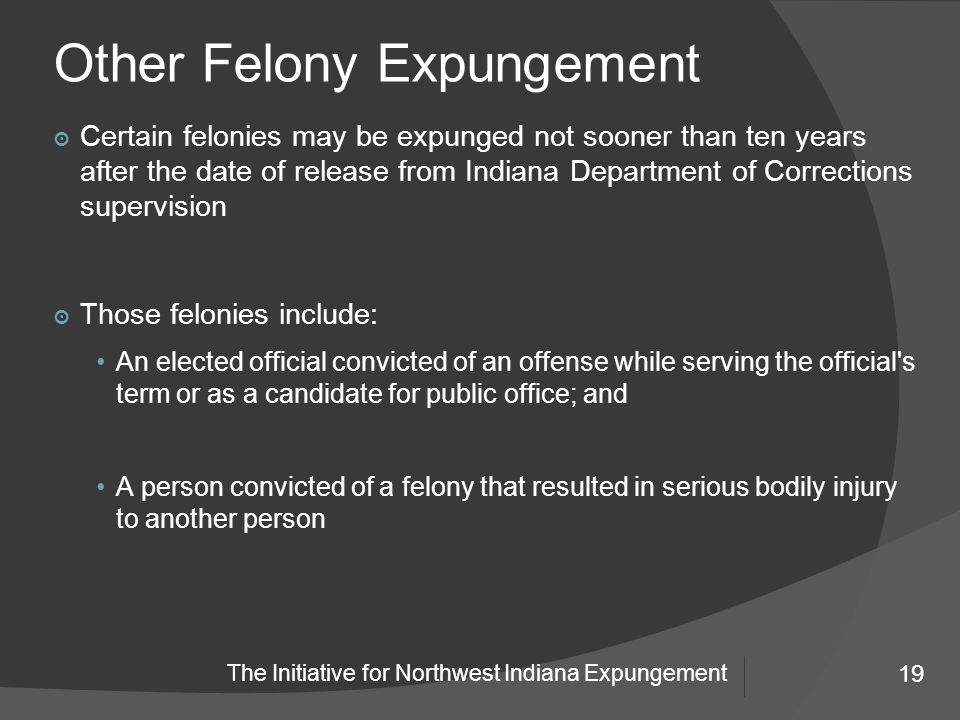 19 The Initiative for Northwest Indiana Expungement Other Felony Expungement 19 ๏ Certain felonies may be expunged not sooner than ten years after the date of release from Indiana Department of Corrections supervision ๏ Those felonies include: An elected official convicted of an offense while serving the official s term or as a candidate for public office; and A person convicted of a felony that resulted in serious bodily injury to another person