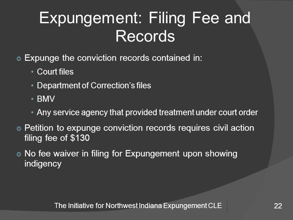 22 The Initiative for Northwest Indiana Expungement CLE Expungement: Filing Fee and Records 22 ๏ Expunge the conviction records contained in: Court files Department of Correction's files BMV Any service agency that provided treatment under court order ๏ Petition to expunge conviction records requires civil action filing fee of $130 ๏ No fee waiver in filing for Expungement upon showing indigency