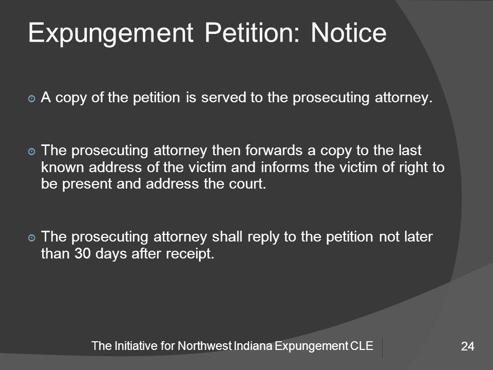 24 The Initiative for Northwest Indiana Expungement CLE Expungement Petition: Notice 24 ๏ A copy of the petition is served to the prosecuting attorney.