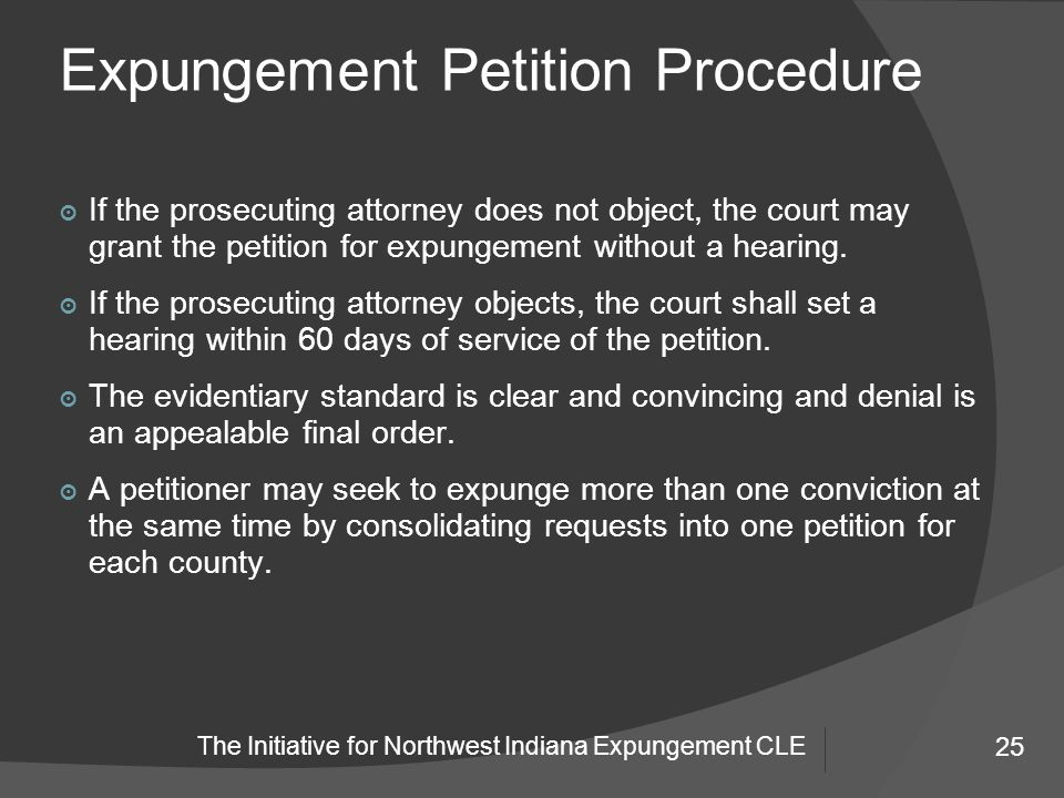 25 The Initiative for Northwest Indiana Expungement CLE Expungement Petition Procedure 25 ๏ If the prosecuting attorney does not object, the court may grant the petition for expungement without a hearing.