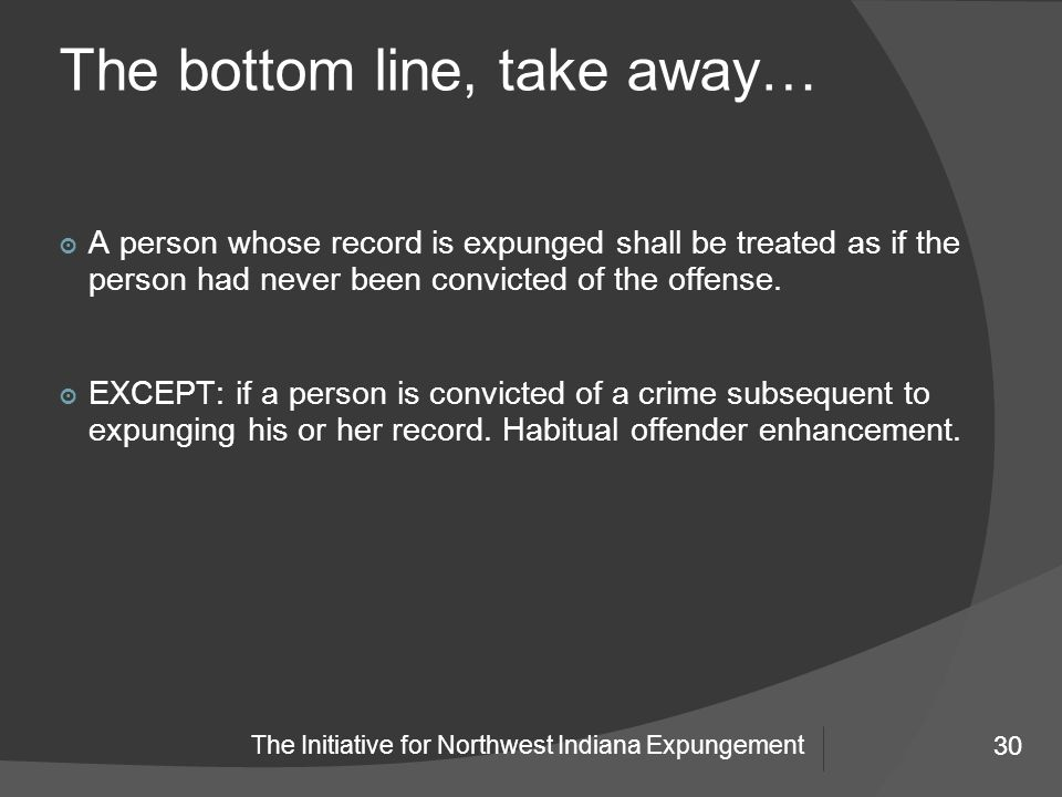 30 The Initiative for Northwest Indiana Expungement The bottom line, take away… 30 ๏ A person whose record is expunged shall be treated as if the person had never been convicted of the offense.