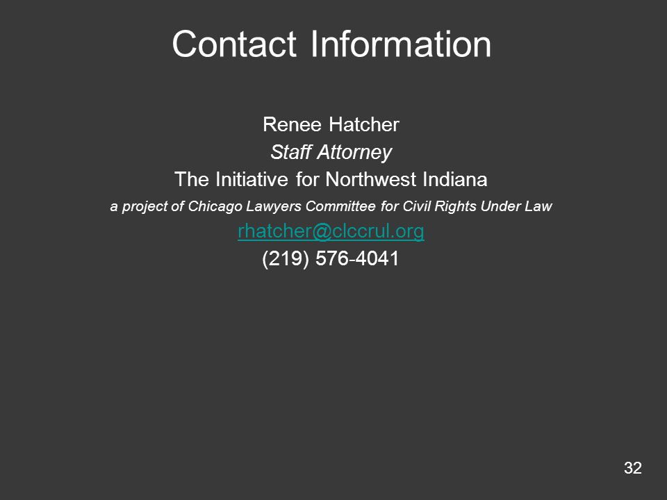 Contact Information Renee Hatcher Staff Attorney The Initiative for Northwest Indiana a project of Chicago Lawyers Committee for Civil Rights Under Law rhatcher@clccrul.org (219) 576-4041 32