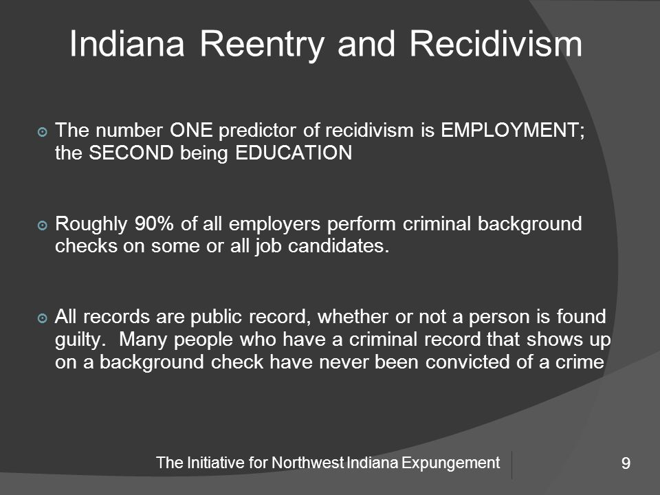 9 The Initiative for Northwest Indiana Expungement Indiana Reentry and Recidivism 9 ๏ The number ONE predictor of recidivism is EMPLOYMENT; the SECOND being EDUCATION ๏ Roughly 90% of all employers perform criminal background checks on some or all job candidates.
