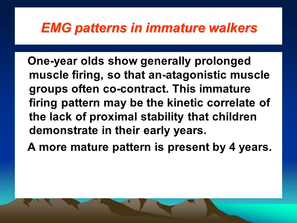 EMG patterns in immature walkers One-year olds show generally prolonged muscle firing, so that an-atagonistic muscle groups often co-contract.