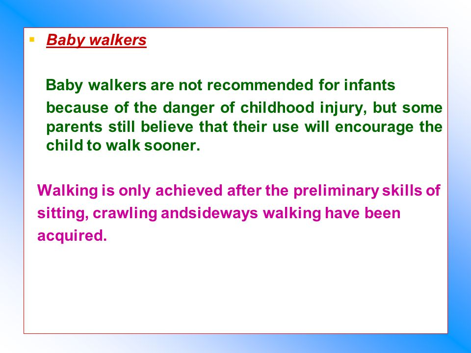   Baby walkers Baby walkers are not recommended for infants because of the danger of childhood injury, but some parents still believe that their use will encourage the child to walk sooner.