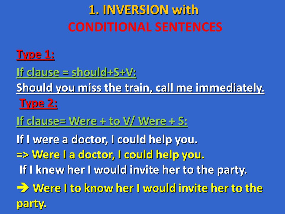 1. INVERSION with 1. INVERSION with CONDITIONAL SENTENCES Type 1: If clause = should+S+V: Should you miss the train, call me immediately. Type 2: If c