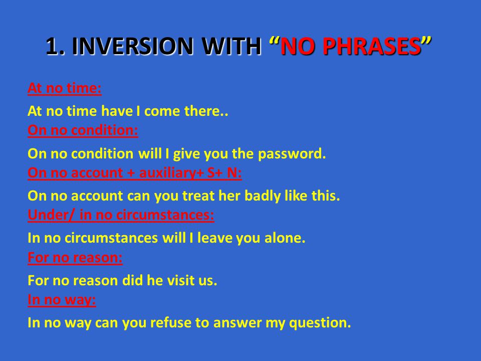 "1. INVERSION WITH ""NO PHRASES"" At no time: At no time have I come there.. On no condition: On no condition will I give you the password. On no account"