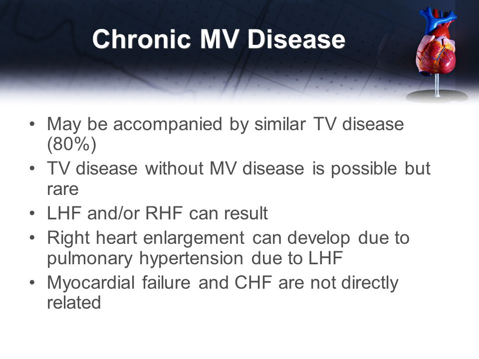 Chronic MV Disease May be accompanied by similar TV disease (80%) TV disease without MV disease is possible but rare LHF and/or RHF can result Right heart enlargement can develop due to pulmonary hypertension due to LHF Myocardial failure and CHF are not directly related