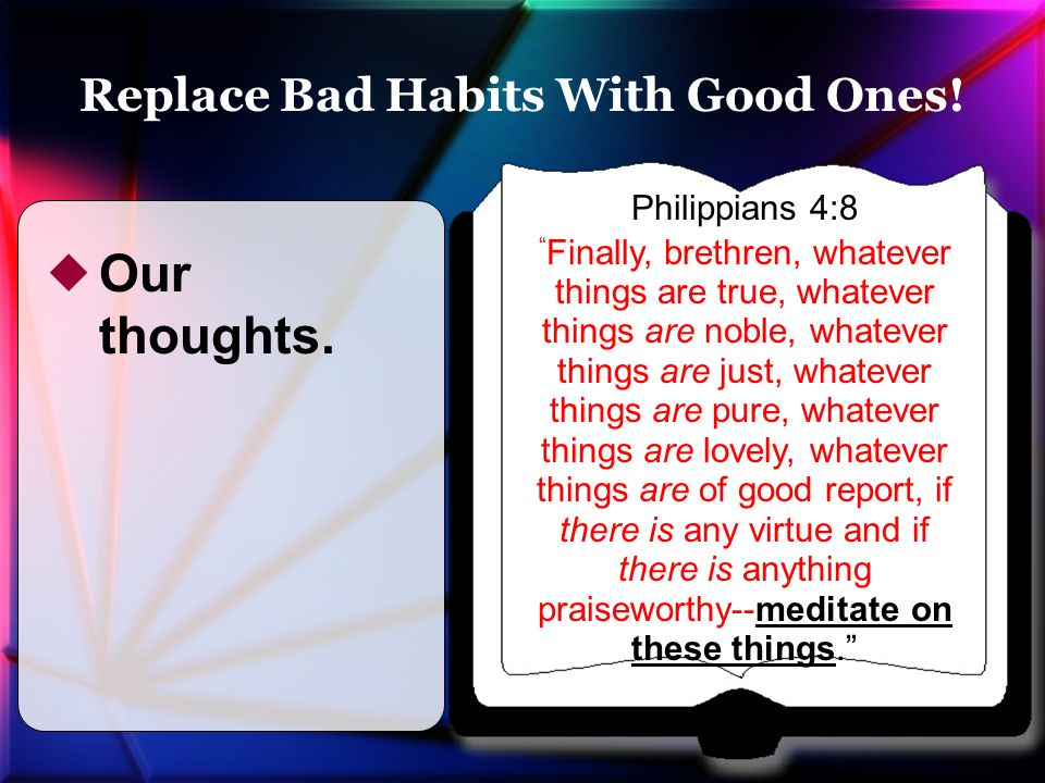 Philippians 4:8 Finally, brethren, whatever things are true, whatever things are noble, whatever things are just, whatever things are pure, whatever things are lovely, whatever things are of good report, if there is any virtue and if there is anything praiseworthy--meditate on these things.  Our thoughts.